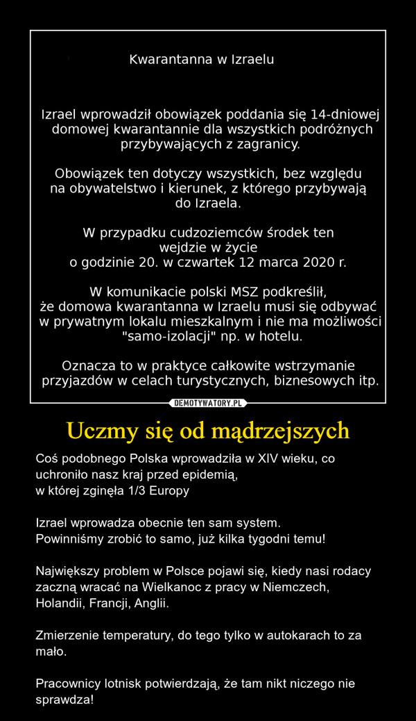 """Uczmy się od mądrzejszych – Coś podobnego Polska wprowadziła w XIV wieku, co uchroniło nasz kraj przed epidemią, w której zginęła 1/3 EuropyIzrael wprowadza obecnie ten sam system.Powinniśmy zrobić to samo, już kilka tygodni temu!Największy problem w Polsce pojawi się, kiedy nasi rodacy zaczną wracać na Wielkanoc z pracy w Niemczech, Holandii, Francji, Anglii.Zmierzenie temperatury, do tego tylko w autokarach to za mało.Pracownicy lotnisk potwierdzają, że tam nikt niczego nie sprawdza! Kwarantanna w IzraeluIzrael wprowadził obowiązek poddania się 14-dniowejdomowej kwarantannie dla wszystkich podróżnychprzybywających z zagranicy.Obowiązek ten dotyczy wszystkich, bez względuna obywatelstwo i kierunek, z którego przybywająe(og acz EW przypadku cudzoziemców Środek tenwejdzie w życieo godzinie 20. w czwartek 12 marca 2020r.W komunikacie polski MSZ podkreślił,że domowa kwarantanna w Izraelu musi się odbywaćw prywatnym lokalu mieszkalnym i nie ma możliwości""""samo-izolacji"""" np. w hotelu.Oznacza to w praktyce całkowite wstrzymanieprzyjazdów w celach turystycznych, biznesowych itp."""
