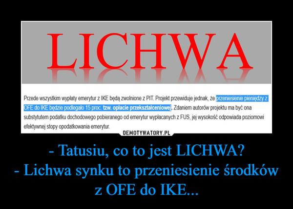 - Tatusiu, co to jest LICHWA?- Lichwa synku to przeniesienie środków z OFE do IKE... –
