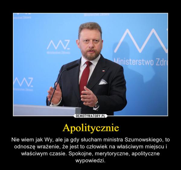 Apolitycznie – Nie wiem jak Wy, ale ja gdy słucham ministra Szumowskiego, to odnoszę wrażenie, że jest to człowiek na właściwym miejscu i właściwym czasie. Spokojne, merytoryczne, apolityczne wypowiedzi.