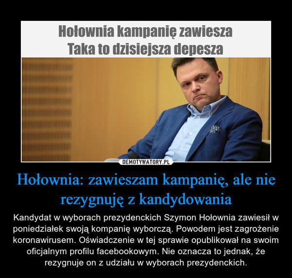 Hołownia: zawieszam kampanię, ale nie rezygnuję z kandydowania – Kandydat w wyborach prezydenckich Szymon Hołownia zawiesił w poniedziałek swoją kompanię wyborczą. Powodem jest zagrożenie koronawirusem. Oświadczenie w tej sprawie opublikował na swoim oficjalnym profilu facebookowym. Nie oznacza to jednak, że rezygnuje on z udziału w wyborach prezydenckich.