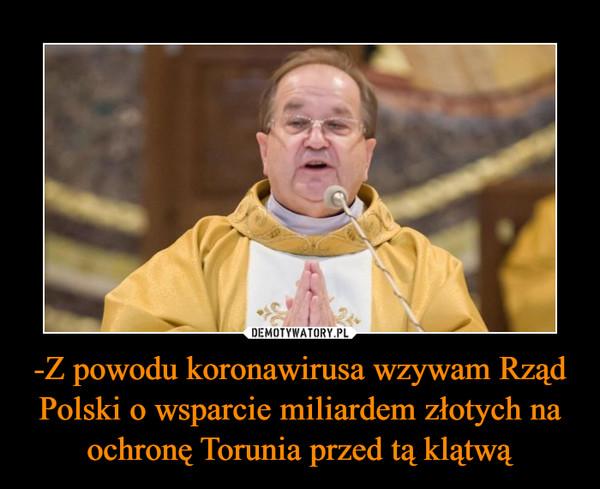-Z powodu koronawirusa wzywam Rząd Polski o wsparcie miliardem złotych na ochronę Torunia przed tą klątwą –