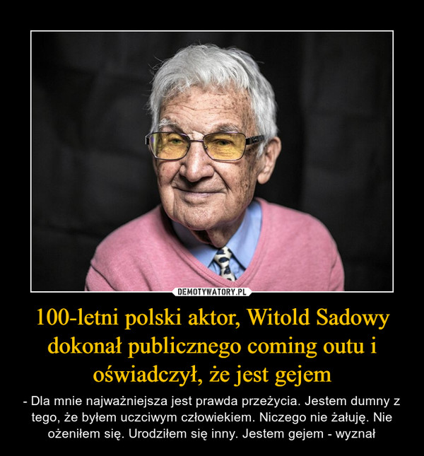100-letni polski aktor, Witold Sadowy dokonał publicznego coming outu i oświadczył, że jest gejem – - Dla mnie najważniejsza jest prawda przeżycia. Jestem dumny z tego, że byłem uczciwym człowiekiem. Niczego nie żałuję. Nie ożeniłem się. Urodziłem się inny. Jestem gejem - wyznał