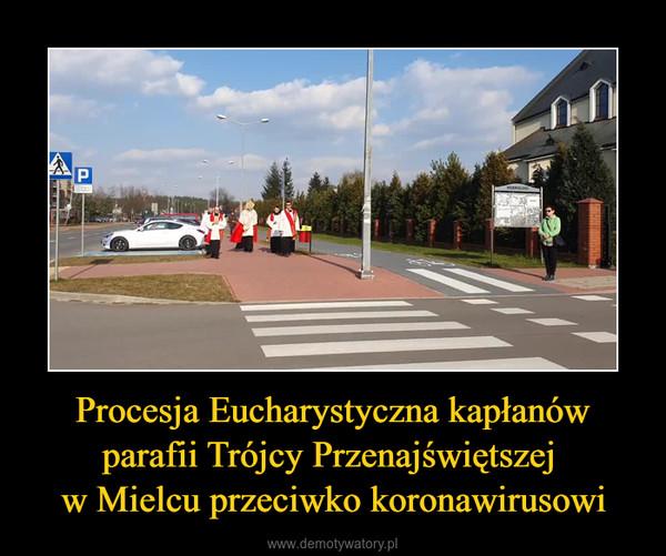 Procesja Eucharystyczna kapłanów parafii Trójcy Przenajświętszej w Mielcu przeciwko koronawirusowi –