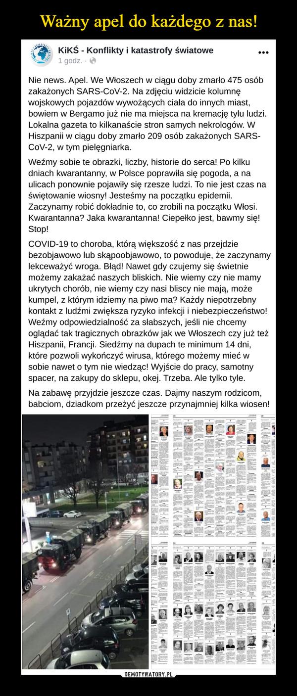 –  Nie news. Apel. We Włoszech w ciągu doby zmarło 475 osób zakażonych SARS-CoV-2. Na zdjęciu widzicie kolumnę wojskowych pojazdów wywożących ciała do innych miast, bowiem w Bergamo już nie ma miejsca na kremację tylu ludzi. Lokalna gazeta to kilkanaście stron samych nekrologów. W Hiszpanii w ciągu doby zmarło 209 osób zakażonych SARS-CoV-2, w tym pielęgniarka.Weźmy sobie te obrazki, liczby, historie do serca! Po kilku dniach kwarantanny, w Polsce poprawiła się pogoda, a na ulicach ponownie pojawiły się rzesze ludzi. To nie jest czas na świętowanie wiosny! Jesteśmy na początku epidemii. Zaczynamy robić dokładnie to, co zrobili na początku Włosi. Kwarantanna? Jaka kwarantanna! Ciepełko jest, bawmy się! Stop!COVID-19 to choroba, którą większość z nas przejdzie bezobjawowo lub skąpoobjawowo, to powoduje, że zaczynamy lekceważyć wroga. Błąd! Nawet gdy czujemy się świetnie możemy zakażać naszych bliskich. Nie wiemy czy nie mamy ukrytych chorób, nie wiemy czy nasi bliscy nie mają, może kumpel, z którym idziemy na piwo ma? Każdy niepotrzebny kontakt z ludźmi zwiększa ryzyko infekcji i niebezpieczeństwo! Weźmy odpowiedzialność za słabszych, jeśli nie chcemy oglądać tak tragicznych obrazków jak we Włoszech czy już też Hiszpanii, Francji. Siedźmy na dupach te minimum 14 dni, które pozwoli wykończyć wirusa, którego możemy mieć w sobie nawet o tym nie wiedząc! Wyjście do pracy, samotny spacer, na zakupy do sklepu, okej. Trzeba. Ale tylko tyle.Na zabawę przyjdzie jeszcze czas. Dajmy naszym rodzicom, babciom, dziadkom przeżyć jeszcze przynajmniej kilka wiosen!
