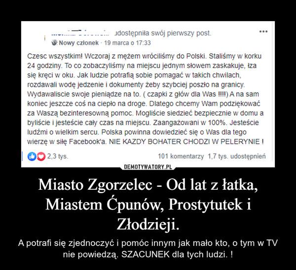 Miasto Zgorzelec - Od lat z łatka, Miastem Ćpunów, Prostytutek i Złodzieji. – A potrafi się zjednoczyć i pomóc innym jak mało kto, o tym w TV nie powiedzą. SZACUNEK dla tych ludzi. !