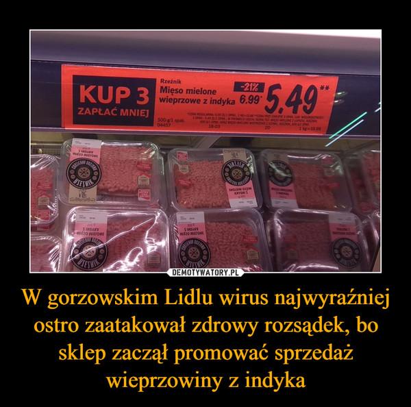 W gorzowskim Lidlu wirus najwyraźniej ostro zaatakował zdrowy rozsądek, bo sklep zaczął promować sprzedaż wieprzowiny z indyka –