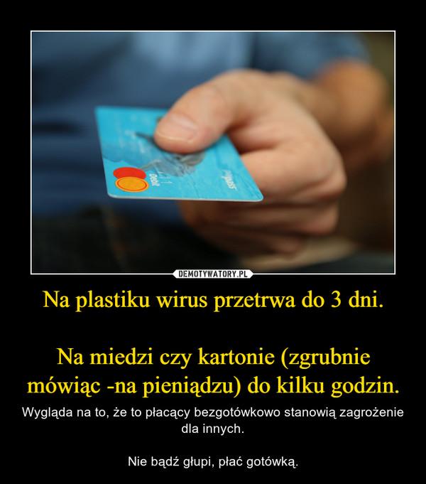 Na plastiku wirus przetrwa do 3 dni.Na miedzi czy kartonie (zgrubnie mówiąc -na pieniądzu) do kilku godzin. – Wygląda na to, że to płacący bezgotówkowo stanowią zagrożenie dla innych.Nie bądź głupi, płać gotówką.