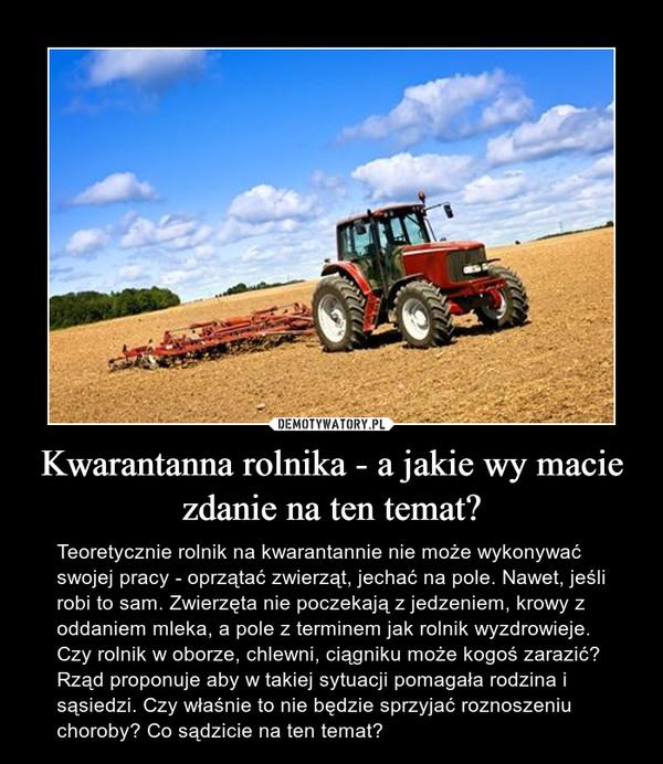 Kwarantanna rolnika - a jakie wy macie zdanie na ten temat? – Teoretycznie rolnik na kwarantannie nie może wykonywać swojej pracy - oprzątać zwierząt, jechać na pole. Nawet, jeśli robi to sam. Zwierzęta nie poczekają z jedzeniem, krowy z oddaniem mleka, a pole z terminem jak rolnik wyzdrowieje. Czy rolnik w oborze, chlewni, ciągniku może kogoś zarazić? Rząd proponuje aby w takiej sytuacji pomagała rodzina i sąsiedzi. Czy właśnie to nie będzie sprzyjać roznoszeniu choroby? Co sądzicie na ten temat?