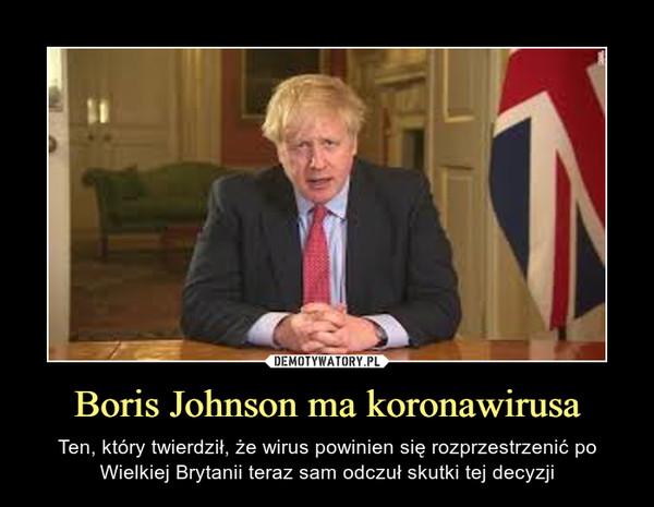 Boris Johnson ma koronawirusa – Ten, który twierdził, że wirus powinien się rozprzestrzenić po Wielkiej Brytanii teraz sam odczuł skutki tej decyzji