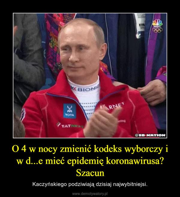 O 4 w nocy zmienić kodeks wyborczy i w d...e mieć epidemię koronawirusa? Szacun – Kaczyńskiego podziwiają dzisiaj najwybitniejsi.