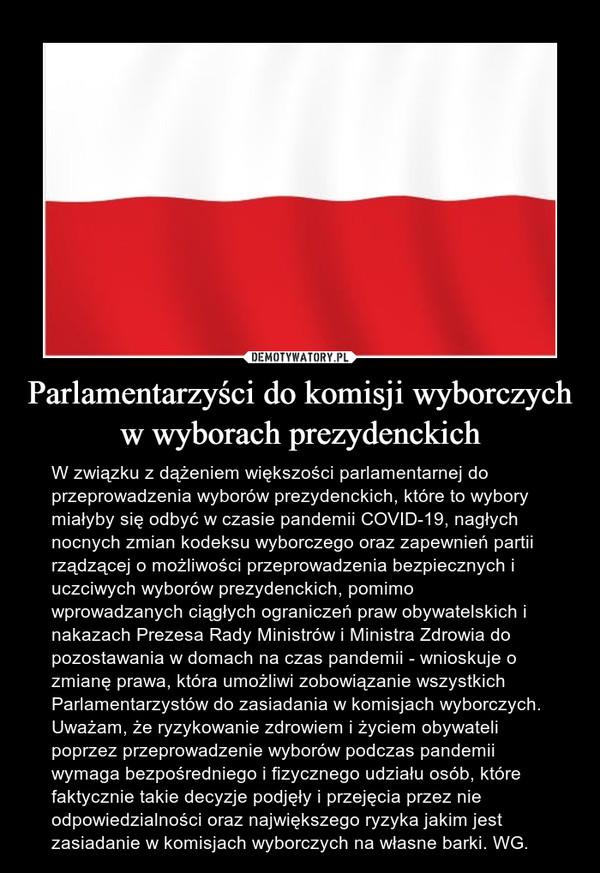 Parlamentarzyści do komisji wyborczych w wyborach prezydenckich – W związku z dążeniem większości parlamentarnej do przeprowadzenia wyborów prezydenckich, które to wybory miałyby się odbyć w czasie pandemii COVID-19, nagłych nocnych zmian kodeksu wyborczego oraz zapewnień partii rządzącej o możliwości przeprowadzenia bezpiecznych i uczciwych wyborów prezydenckich, pomimo wprowadzanych ciągłych ograniczeń praw obywatelskich i nakazach Prezesa Rady Ministrów i Ministra Zdrowia do pozostawania w domach na czas pandemii - wnioskuje o zmianę prawa, która umożliwi zobowiązanie wszystkich Parlamentarzystów do zasiadania w komisjach wyborczych. Uważam, że ryzykowanie zdrowiem i życiem obywateli poprzez przeprowadzenie wyborów podczas pandemii wymaga bezpośredniego i fizycznego udziału osób, które faktycznie takie decyzje podjęły i przejęcia przez nie odpowiedzialności oraz największego ryzyka jakim jest zasiadanie w komisjach wyborczych na własne barki. WG.