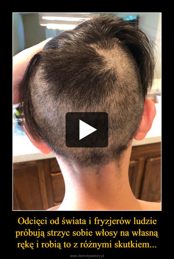Odcięci od świata i fryzjerów ludzie próbują strzyc sobie włosy na własną rękę i robią to z różnymi skutkiem... –