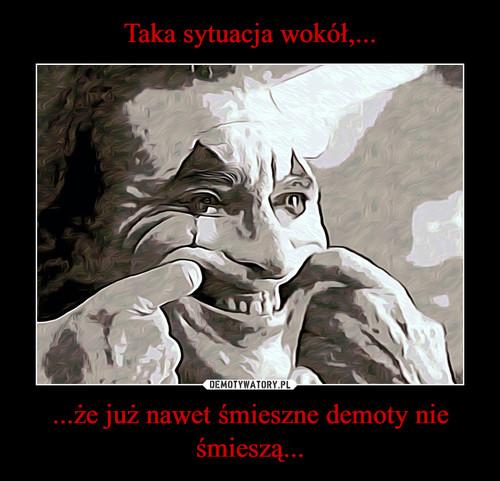 Taka sytuacja wokół,... ...że już nawet śmieszne demoty nie śmieszą...
