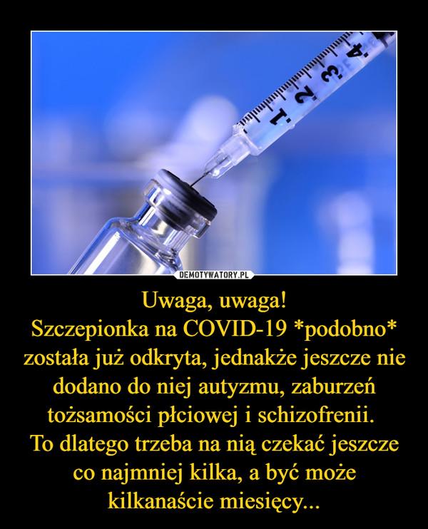 Uwaga, uwaga!Szczepionka na COVID-19 *podobno* została już odkryta, jednakże jeszcze nie dodano do niej autyzmu, zaburzeń tożsamości płciowej i schizofrenii. To dlatego trzeba na nią czekać jeszcze co najmniej kilka, a być może kilkanaście miesięcy... –