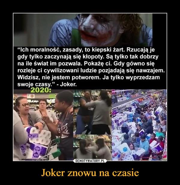 """Joker znowu na czasie –  """"Ich moralność, zasady, to kiepski żart. Rzucają jegdy tylko zaczynają się kłopoty. Są tylko tak dobrzyna ile świat im pozwala. Pokażę ci. Gdy gówno sięrozleje ci cywilizowani ludzie pozjadają się nawzajem.Widzisz, nie jestem potworem. Ja tylko wyprzedzamswoje czasy."""" - Joker.2020:Ran"""