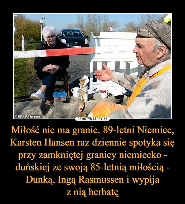 Miłość nie ma granic. 89-letni Niemiec, Karsten Hansen raz dziennie spotyka się przy zamkniętej granicy niemiecko - duńskiej ze swoją 85-letnią miłością - Dunką, Ingą Rasmussen i wypijaz nią herbatę –