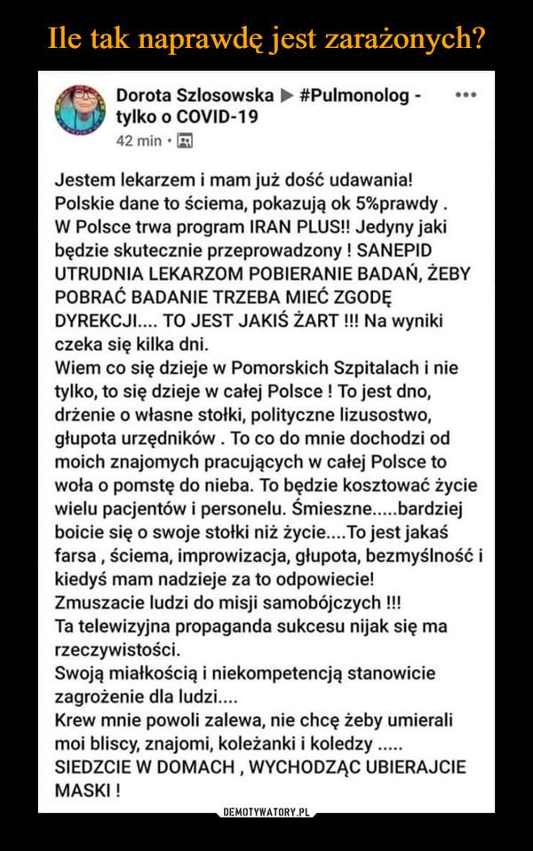 –  Dorota Szlosowska > #Pulmonolog -tylko o COVID-1942 min · AJestem lekarzem i mam już dość udawania!Polskie dane to ściema, pokazują ok 5%prawdy .W Polsce trwa program IRAN PLUS! Jedyny jakibędzie skutecznie przeprowadzony ! SANEPIDUTRUDNIA LEKARZOM POBIERANIE BADAŃ, ŻEBYPOBRAĆ BADANIE TRZEBA MIEĆ ZGODĘDYREKCJI.... TO JEST JAKIŚ ŻART !! Na wynikiczeka się kilka dni.Wiem co się dzieje w Pomorskich Szpitalach i nietylko, to się dzieje w całej Polsce ! To jest dno,drżenie o własne stołki, polityczne lizusostwo,głupota urzędników. To co do mnie dochodzi odmoich znajomych pracujących w całej Polsce towoła o pomstę do nieba. To będzie kosztować życiewielu pacjentów i personelu. Śmieszne..bardziejboicie się o swoje stołki niż życie.. To jest jakaśfarsa , ściema, improwizacja, głupota, bezmyślność ikiedyś mam nadzieje za to odpowiecie!Zmuszacie ludzi do misji samobójczych !!!Ta telewizyjna propaganda sukcesu nijak się marzeczywistości.Swoją miałkością i niekompetencją stanowiciezagrożenie dla ludzi....Krew mnie powoli zalewa, nie chcę żeby umieralimoi bliscy, znajomi, koleżanki i koledzy .SIEDZCIE W DOMACH , WYCHODZĄC UBIERAJCIEMASKI !....