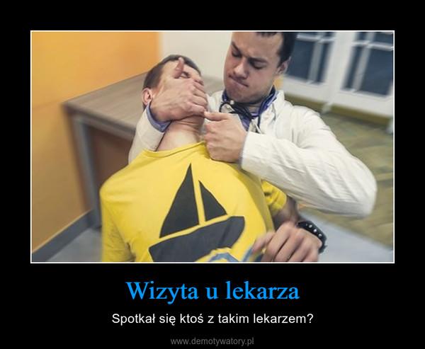 Wizyta u lekarza – Spotkał się ktoś z takim lekarzem?