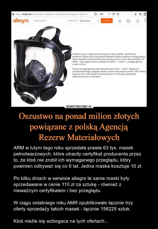 Oszustwo na ponad milion złotych powiązane z polską AgencjąRezerw Materiałowych – ARM w lutym tego roku sprzedała prawie 63 tys. masek pełnotwarzowych, które utraciły certyfikat producenta przez to, że ktoś nie zrobił ich wymaganego przeglądu, który powinien odbywać się co 6 lat. Jedna maska kosztuje 10 zł.Po kilku dniach w serwisie allegro te same maski były sprzedawane w cenie 110 zł za sztukę - również z nieważnym certyfikatem i bez przeglądu.W ciągu ostatniego roku AMR opublikowało łącznie trzy oferty sprzedaży takich masek - łącznie 156225 sztuk.Ktoś nieźle się wzbogaca na tych ofertach...