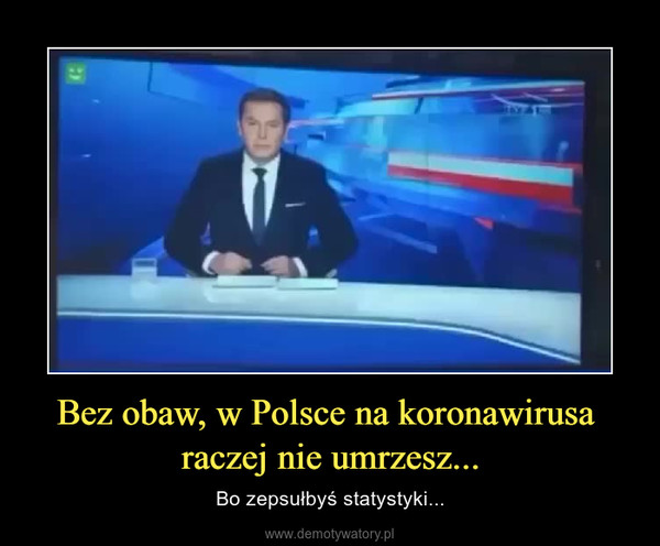 Bez obaw, w Polsce na koronawirusa raczej nie umrzesz... – Bo zepsułbyś statystyki...