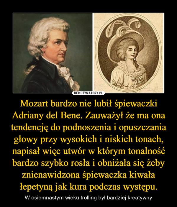 Mozart bardzo nie lubił śpiewaczki Adriany del Bene. Zauważył że ma ona tendencję do podnoszenia i opuszczania głowy przy wysokich i niskich tonach, napisał więc utwór w którym tonalność bardzo szybko rosła i obniżała się żeby znienawidzona śpiewaczka kiwała łepetyną jak kura podczas występu. – W osiemnastym wieku trolling był bardziej kreatywny
