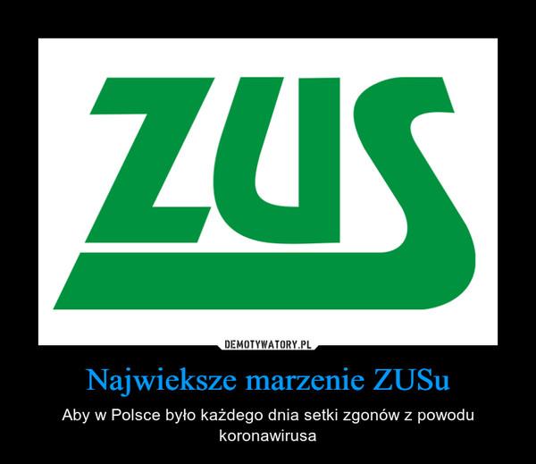 Najwieksze marzenie ZUSu – Aby w Polsce było każdego dnia setki zgonów z powodu koronawirusa