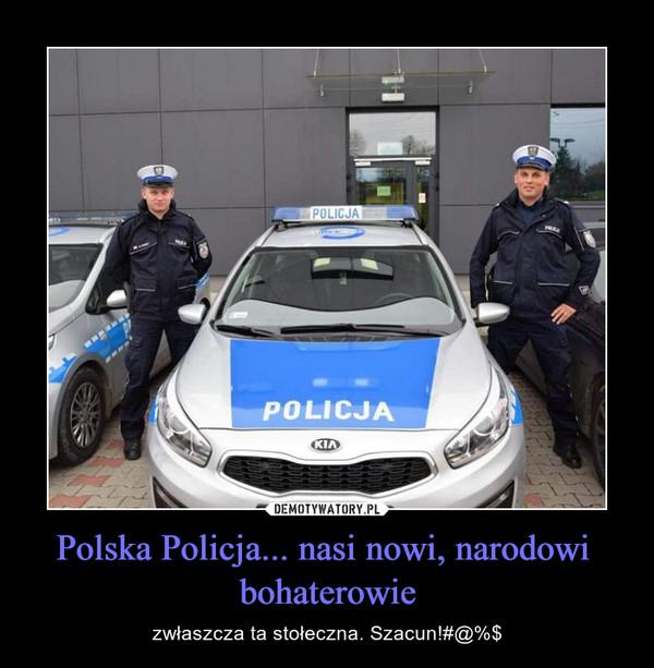Polska Policja... nasi nowi, narodowi  bohaterowie – zwłaszcza ta stołeczna. Szacun!#@%$