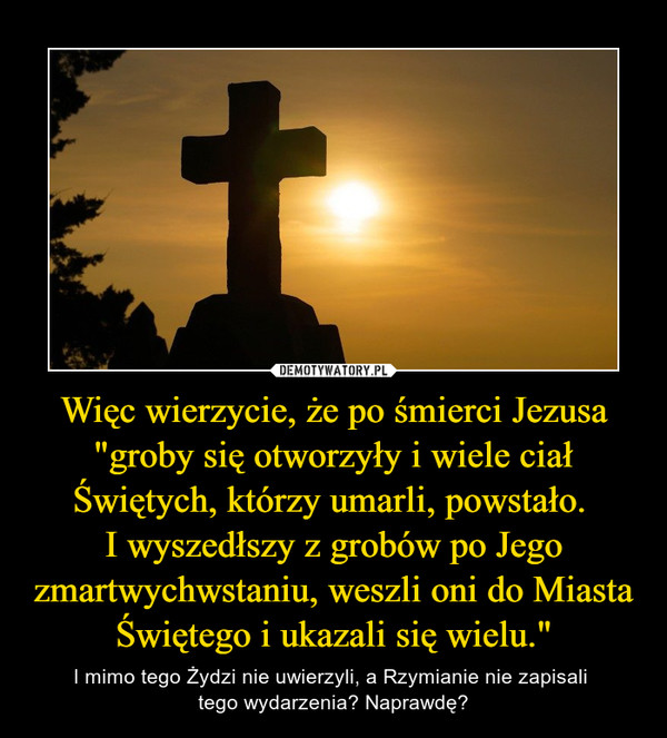 """Więc wierzycie, że po śmierci Jezusa """"groby się otworzyły i wiele ciał Świętych, którzy umarli, powstało. I wyszedłszy z grobów po Jego zmartwychwstaniu, weszli oni do Miasta Świętego i ukazali się wielu."""" – I mimo tego Żydzi nie uwierzyli, a Rzymianie nie zapisali tego wydarzenia? Naprawdę?"""