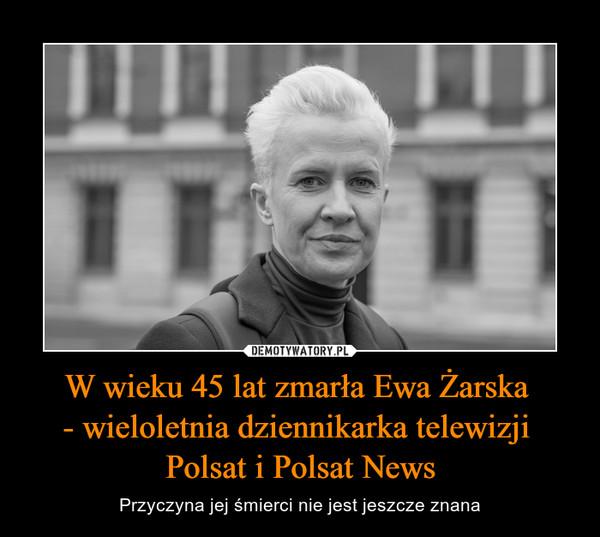 W wieku 45 lat zmarła Ewa Żarska - wieloletnia dziennikarka telewizji Polsat i Polsat News – Przyczyna jej śmierci nie jest jeszcze znana
