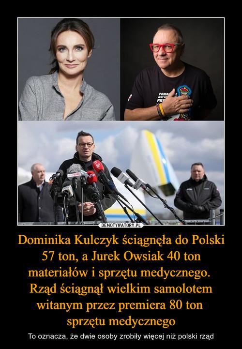 Dominika Kulczyk ściągnęła do Polski 57 ton, a Jurek Owsiak 40 ton materiałów i sprzętu medycznego.  Rząd ściągnął wielkim samolotem witanym przez premiera 80 ton  sprzętu medycznego