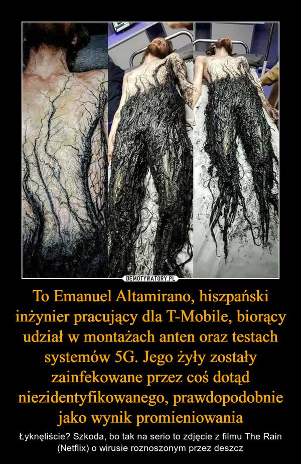 To Emanuel Altamirano, hiszpański inżynier pracujący dla T-Mobile, biorący udział w montażach anten oraz testach systemów 5G. Jego żyły zostały zainfekowane przez coś dotąd niezidentyfikowanego, prawdopodobnie jako wynik promieniowania – Łyknęliście? Szkoda, bo tak na serio to zdjęcie z filmu The Rain (Netflix) o wirusie roznoszonym przez deszcz