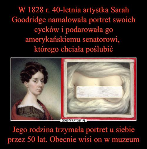 W 1828 r. 40-letnia artystka Sarah Goodridge namalowała portret swoich cycków i podarowała go amerykańskiemu senatorowi,  którego chciała poślubić Jego rodzina trzymała portret u siebie przez 50 lat. Obecnie wisi on w muzeum