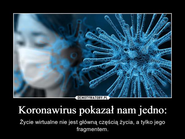 Koronawirus pokazał nam jedno: – Życie wirtualne nie jest główną częścią życia, a tylko jego fragmentem.