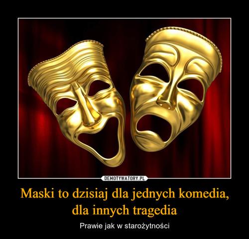 Maski to dzisiaj dla jednych komedia, dla innych tragedia