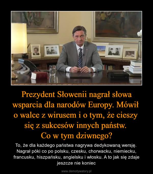 Prezydent Słowenii nagrał słowa wsparcia dla narodów Europy. Mówił o walce z wirusem i o tym, że cieszy się z sukcesów innych państw. Co w tym dziwnego? – To, że dla każdego państwa nagrywa dedykowaną wersję. Nagrał póki co po polsku, czesku, chorwacku, niemiecku, francusku, hiszpańsku, angielsku i włosku. A to jak się zdaje jeszcze nie koniec