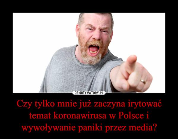 Czy tylko mnie już zaczyna irytować temat koronawirusa w Polsce i wywoływanie paniki przez media? –