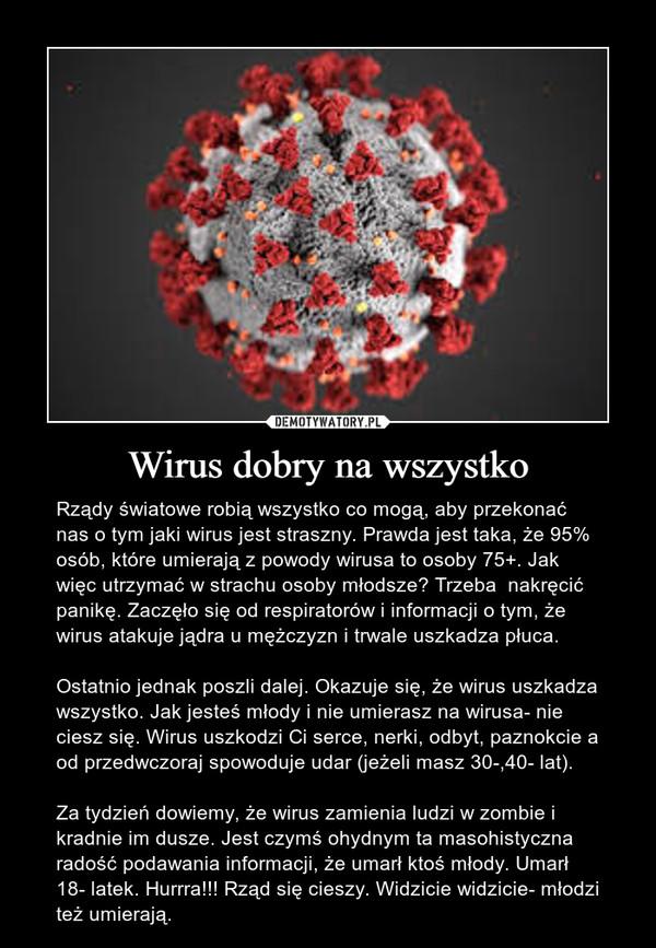 Wirus dobry na wszystko – Rządy światowe robią wszystko co mogą, aby przekonać nas o tym jaki wirus jest straszny. Prawda jest taka, że 95% osób, które umierają z powody wirusa to osoby 75+. Jak więc utrzymać w strachu osoby młodsze? Trzeba  nakręcić panikę. Zaczęło się od respiratorów i informacji o tym, że wirus atakuje jądra u mężczyzn i trwale uszkadza płuca.Ostatnio jednak poszli dalej. Okazuje się, że wirus uszkadza wszystko. Jak jesteś młody i nie umierasz na wirusa- nie ciesz się. Wirus uszkodzi Ci serce, nerki, odbyt, paznokcie a od przedwczoraj spowoduje udar (jeżeli masz 30-,40- lat).Za tydzień dowiemy, że wirus zamienia ludzi w zombie i kradnie im dusze. Jest czymś ohydnym ta masohistyczna radość podawania informacji, że umarł ktoś młody. Umarł 18- latek. Hurrra!!! Rząd się cieszy. Widzicie widzicie- młodzi też umierają.