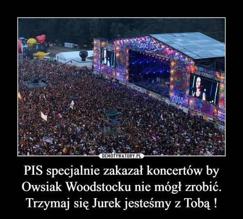 PIS specjalnie zakazał koncertów by Owsiak Woodstocku nie mógł zrobić. Trzymaj się Jurek jesteśmy z Tobą !