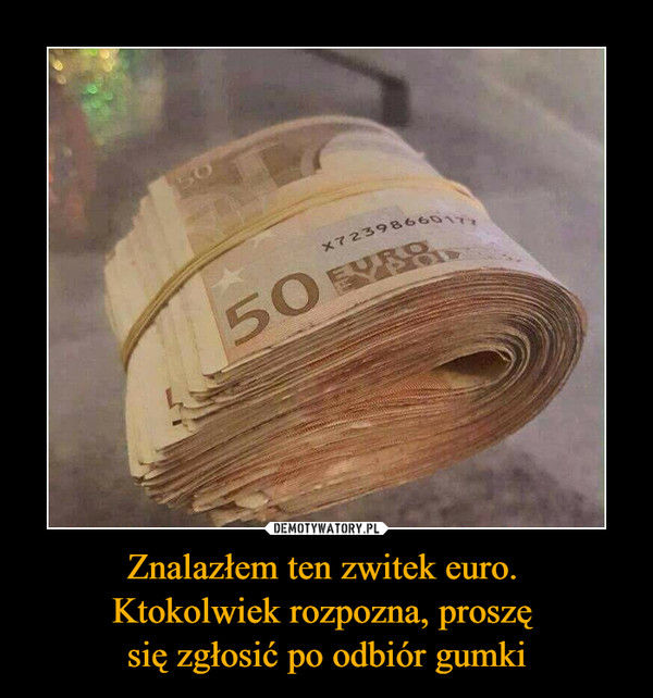 Znalazłem ten zwitek euro. Ktokolwiek rozpozna, proszę się zgłosić po odbiór gumki –