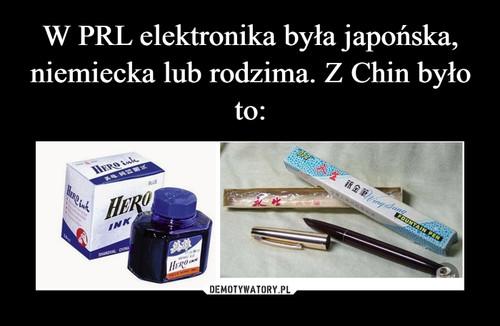 W PRL elektronika była japońska, niemiecka lub rodzima. Z Chin było to: