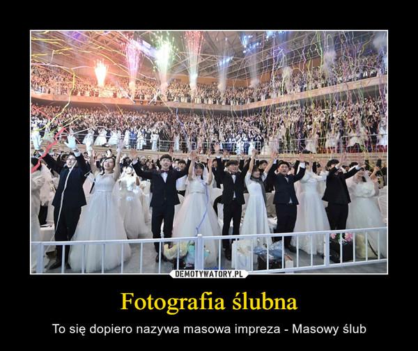 Fotografia ślubna – To się dopiero nazywa masowa impreza - Masowy ślub