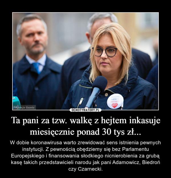 Ta pani za tzw. walkę z hejtem inkasuje miesięcznie ponad 30 tys zł... – W dobie koronawirusa warto zrewidować sens istnienia pewnych instytucji. Z pewnością obędziemy się bez Parlamentu Europejskiego i finansowania słodkiego nicnierobienia za grubą kasę takich przedstawicieli narodu jak pani Adamowicz, Biedroń czy Czarnecki.