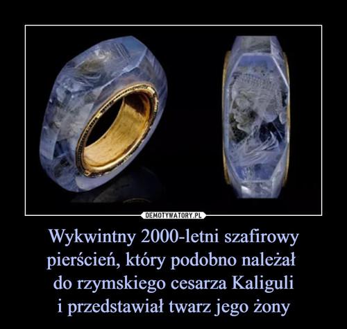 Wykwintny 2000-letni szafirowy pierścień, który podobno należał  do rzymskiego cesarza Kaliguli i przedstawiał twarz jego żony