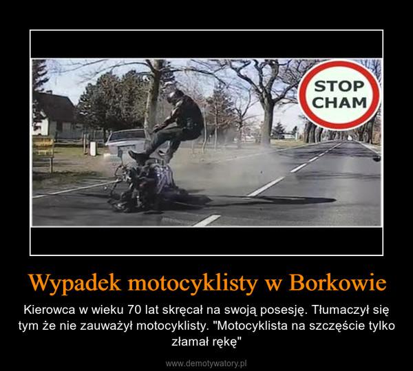 """Wypadek motocyklisty w Borkowie – Kierowca w wieku 70 lat skręcał na swoją posesję. Tłumaczył się tym że nie zauważył motocyklisty. """"Motocyklista na szczęście tylko złamał rękę"""""""