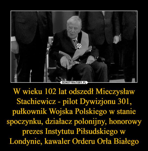 W wieku 102 lat odszedł Mieczysław Stachiewicz - pilot Dywizjonu 301, pułkownik Wojska Polskiego w stanie spoczynku, działacz polonijny, honorowy prezes Instytutu Piłsudskiego w Londynie, kawaler Orderu Orła Białego –
