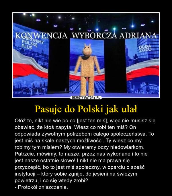 Pasuje do Polski jak ulał – Otóż to, nikt nie wie po co [jest ten miś], więc nie musisz się obawiać, że ktoś zapyta. Wiesz co robi ten miś? On odpowiada żywotnym potrzebom całego społeczeństwa. To jest miś na skale naszych możliwości. Ty wiesz co my robimy tym misiem? My otwieramy oczy niedowiarkom. Patrzcie, mówimy, to nasze, przez nas wykonane i to nie jest nasze ostatnie słowo! I nikt nie ma prawa się przyczepić, bo to jest miś społeczny, w oparciu o sześć instytucji – który sobie zgnije, do jesieni na świeżym powietrzu, i co się wtedy zrobi?- Protokół zniszczenia.