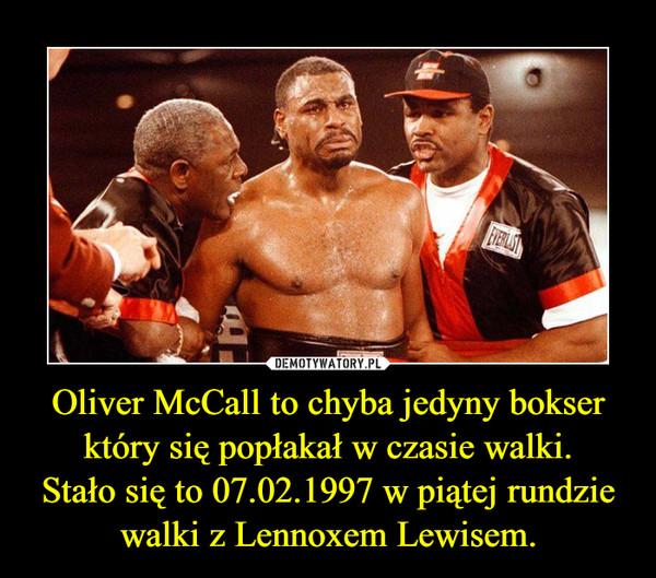 Oliver McCall to chyba jedyny bokser który się popłakał w czasie walki.Stało się to 07.02.1997 w piątej rundzie walki z Lennoxem Lewisem. –