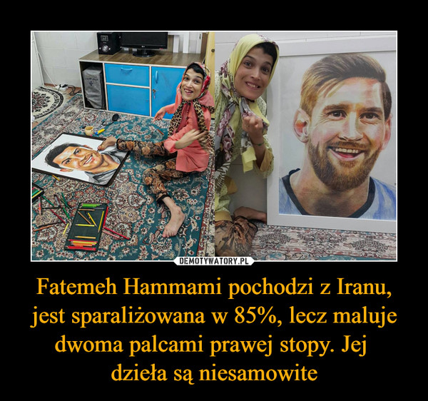 Fatemeh Hammami pochodzi z Iranu, jest sparaliżowana w 85%, lecz maluje dwoma palcami prawej stopy. Jej dzieła są niesamowite –
