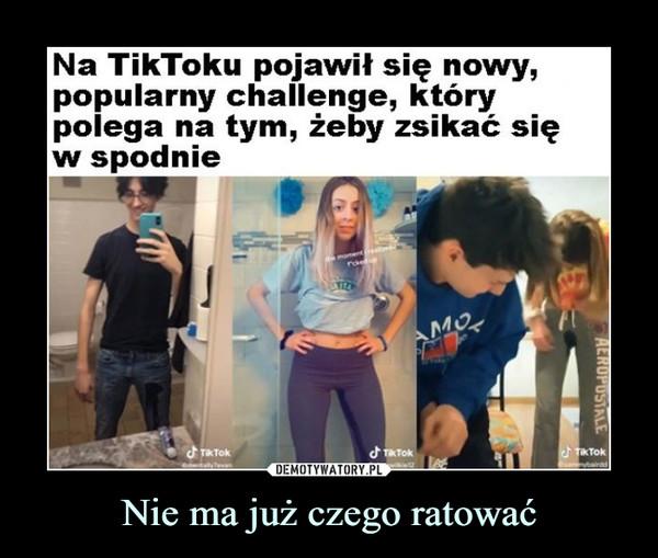 Nie ma już czego ratować –  Na TikToku pojawił się nowy,popularny challenge, którypolega na tym, żeby zsikać sięw spodnie
