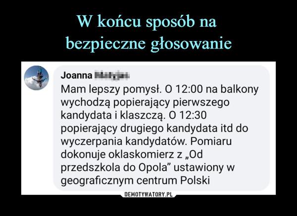 """–  Mam lepszy pomysł. O 12:00 na balkony wychodzą popierający pierwszego kandydata i klaszczą. O 12:30 popierający drugiego kandydata itd do wyczerpania kandydatów. Pomiaru dokonuje oklaskomierz z """"Od przedszkola do Opola"""" ustawiony w geograficznym centrum Polski"""